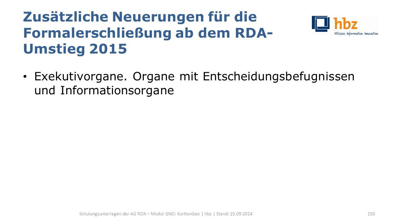 Zusätzliche Neuerungen für die Formalerschließung ab dem RDA- Umstieg 2015 Exekutivorgane. Organe mit Entscheidungsbefugnissen und Informationsorgane