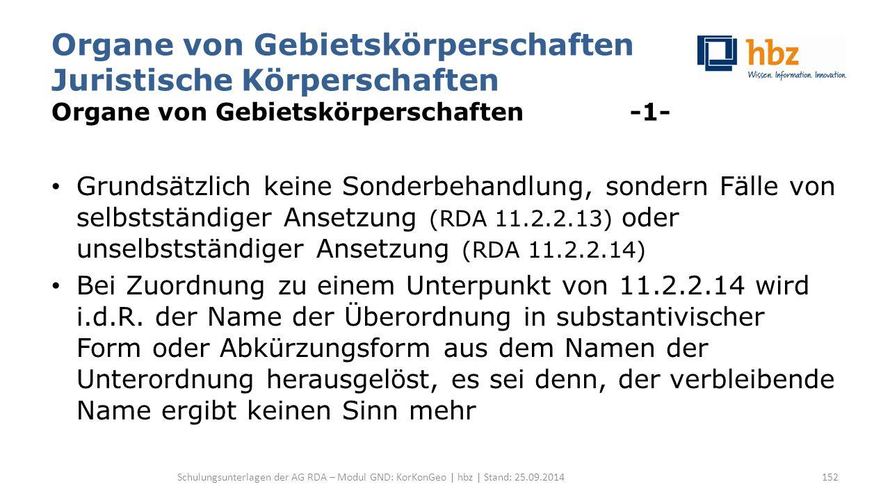 Organe von Gebietskörperschaften Juristische Körperschaften Organe von Gebietskörperschaften -1- Grundsätzlich keine Sonderbehandlung, sondern Fälle von selbstständiger Ansetzung (RDA 11.2.2.13) oder unselbstständiger Ansetzung (RDA 11.2.2.14) Bei Zuordnung zu einem Unterpunkt von 11.2.2.14 wird i.d.R.