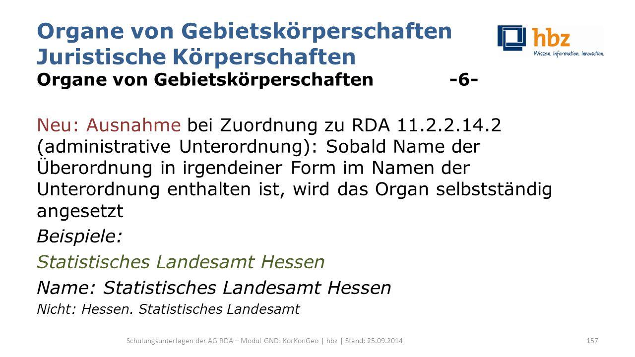 Organe von Gebietskörperschaften Juristische Körperschaften Organe von Gebietskörperschaften -6- Neu: Ausnahme bei Zuordnung zu RDA 11.2.2.14.2 (administrative Unterordnung): Sobald Name der Überordnung in irgendeiner Form im Namen der Unterordnung enthalten ist, wird das Organ selbstständig angesetzt Beispiele: Statistisches Landesamt Hessen Name: Statistisches Landesamt Hessen Nicht: Hessen.