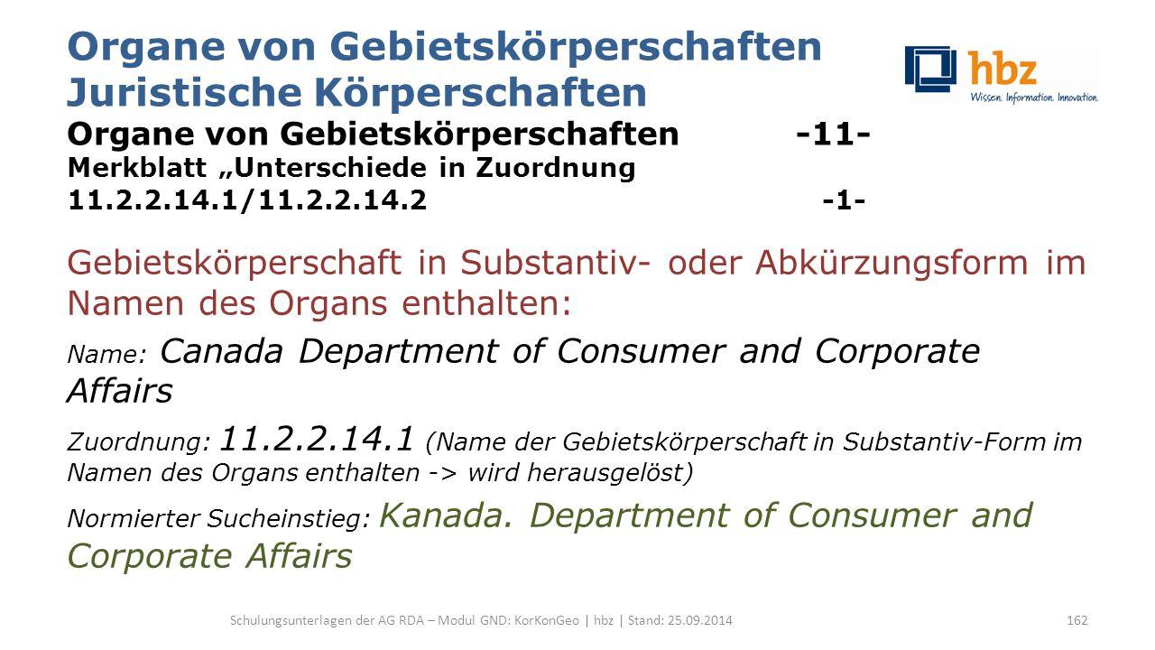 """Organe von Gebietskörperschaften Juristische Körperschaften Organe von Gebietskörperschaften -11- Merkblatt """"Unterschiede in Zuordnung 11.2.2.14.1/11.2.2.14.2 -1- Gebietskörperschaft in Substantiv- oder Abkürzungsform im Namen des Organs enthalten: Name: Canada Department of Consumer and Corporate Affairs Zuordnung: 11.2.2.14.1 (Name der Gebietskörperschaft in Substantiv-Form im Namen des Organs enthalten -> wird herausgelöst) Normierter Sucheinstieg: Kanada."""