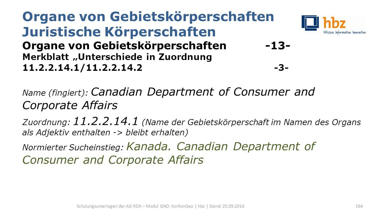 """Organe von Gebietskörperschaften Juristische Körperschaften Organe von Gebietskörperschaften -13- Merkblatt """"Unterschiede in Zuordnung 11.2.2.14.1/11.2.2.14.2 -3- Name (fingiert): Canadian Department of Consumer and Corporate Affairs Zuordnung: 11.2.2.14.1 (Name der Gebietskörperschaft im Namen des Organs als Adjektiv enthalten -> bleibt erhalten) Normierter Sucheinstieg: Kanada."""