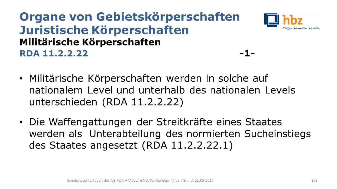 Organe von Gebietskörperschaften Juristische Körperschaften Militärische Körperschaften RDA 11.2.2.22 -1- Militärische Körperschaften werden in solche auf nationalem Level und unterhalb des nationalen Levels unterschieden (RDA 11.2.2.22) Die Waffengattungen der Streitkräfte eines Staates werden als Unterabteilung des normierten Sucheinstiegs des Staates angesetzt (RDA 11.2.2.22.1) Schulungsunterlagen der AG RDA – Modul GND: KorKonGeo | hbz | Stand: 25.09.2014169