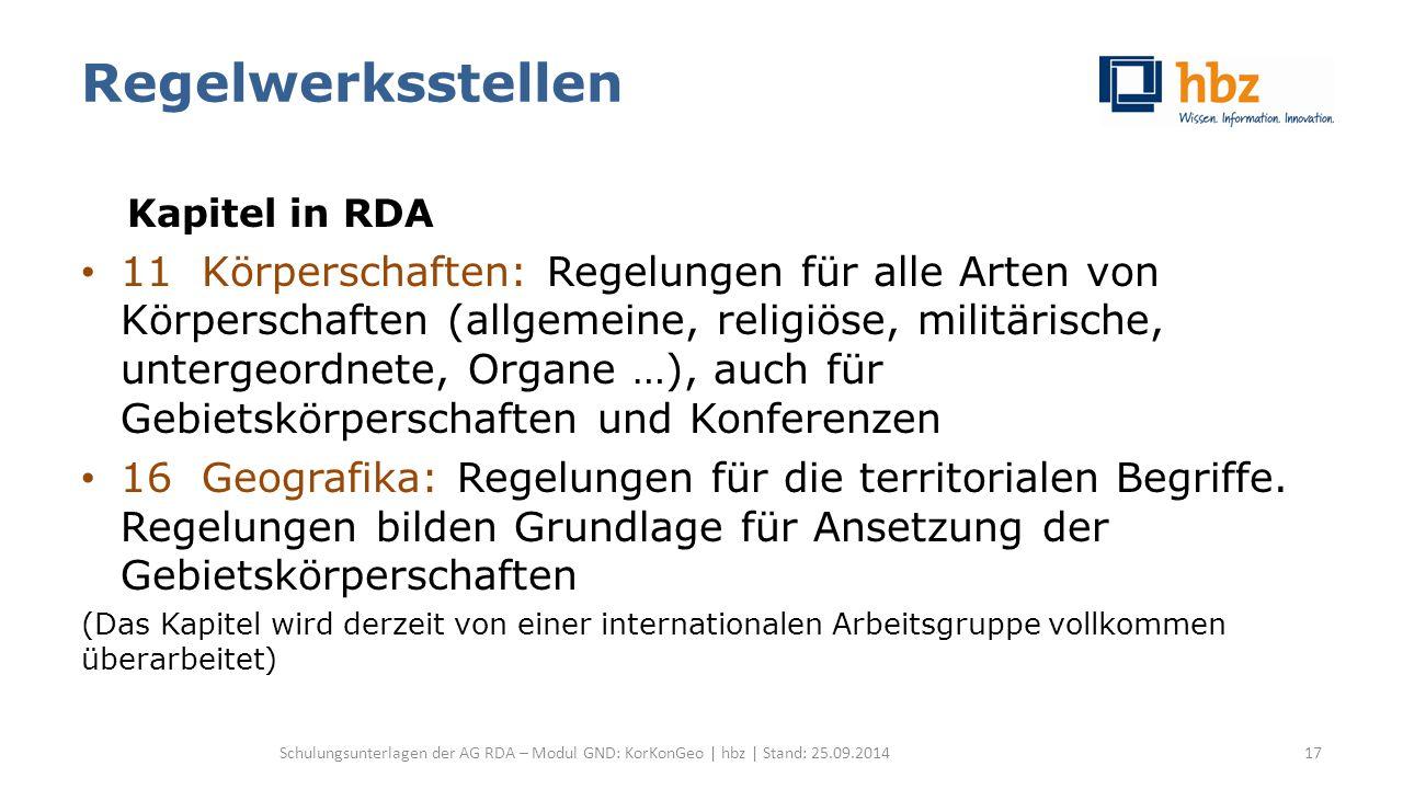 Regelwerksstellen Kapitel in RDA 11 Körperschaften: Regelungen für alle Arten von Körperschaften (allgemeine, religiöse, militärische, untergeordnete, Organe …), auch für Gebietskörperschaften und Konferenzen 16 Geografika: Regelungen für die territorialen Begriffe.