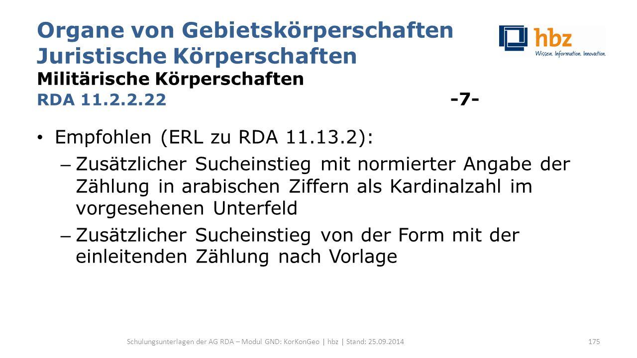 Organe von Gebietskörperschaften Juristische Körperschaften Militärische Körperschaften RDA 11.2.2.22 -7- Empfohlen (ERL zu RDA 11.13.2): – Zusätzlich