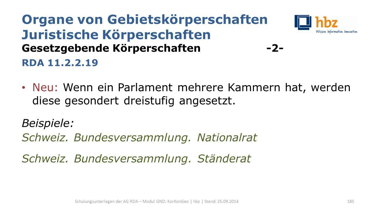 Organe von Gebietskörperschaften Juristische Körperschaften Gesetzgebende Körperschaften -2- RDA 11.2.2.19 Neu: Wenn ein Parlament mehrere Kammern hat, werden diese gesondert dreistufig angesetzt.