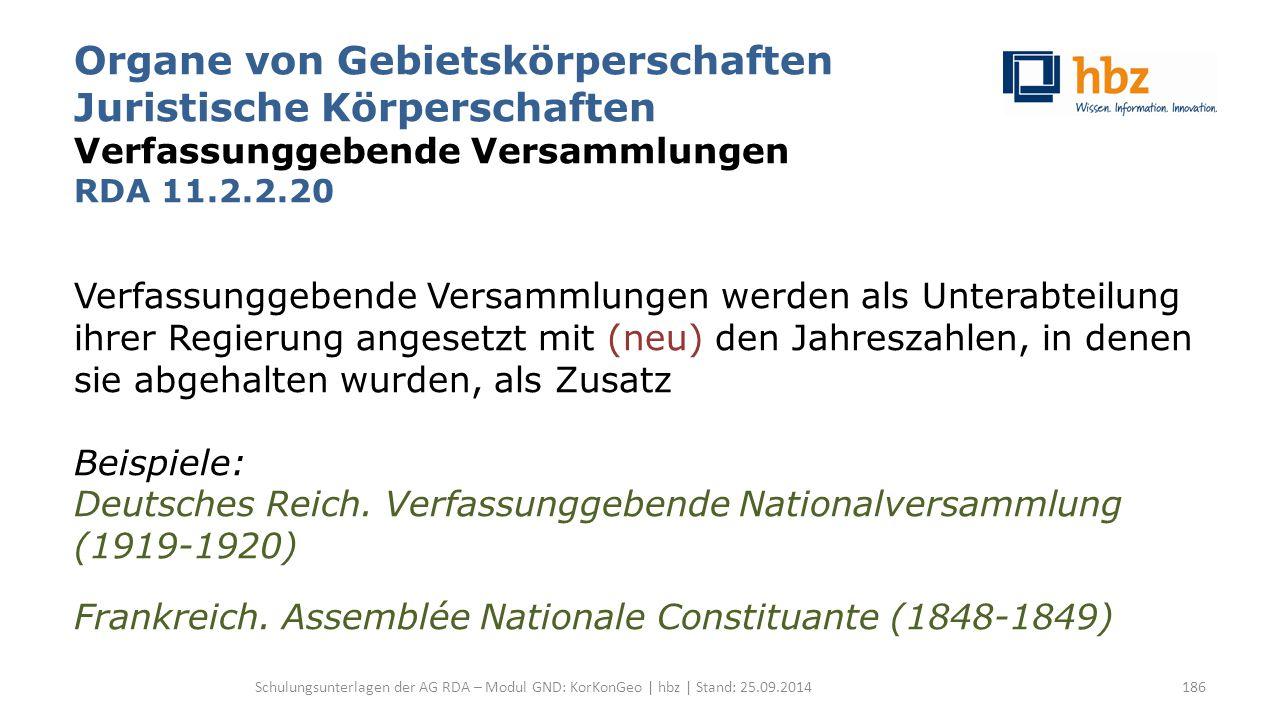 Organe von Gebietskörperschaften Juristische Körperschaften Verfassunggebende Versammlungen RDA 11.2.2.20 Verfassunggebende Versammlungen werden als Unterabteilung ihrer Regierung angesetzt mit (neu) den Jahreszahlen, in denen sie abgehalten wurden, als Zusatz Beispiele: Deutsches Reich.