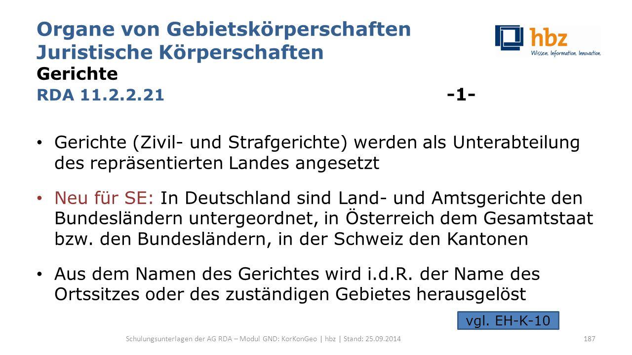 Organe von Gebietskörperschaften Juristische Körperschaften Gerichte RDA 11.2.2.21 -1- Gerichte (Zivil- und Strafgerichte) werden als Unterabteilung des repräsentierten Landes angesetzt Neu für SE: In Deutschland sind Land- und Amtsgerichte den Bundesländern untergeordnet, in Österreich dem Gesamtstaat bzw.