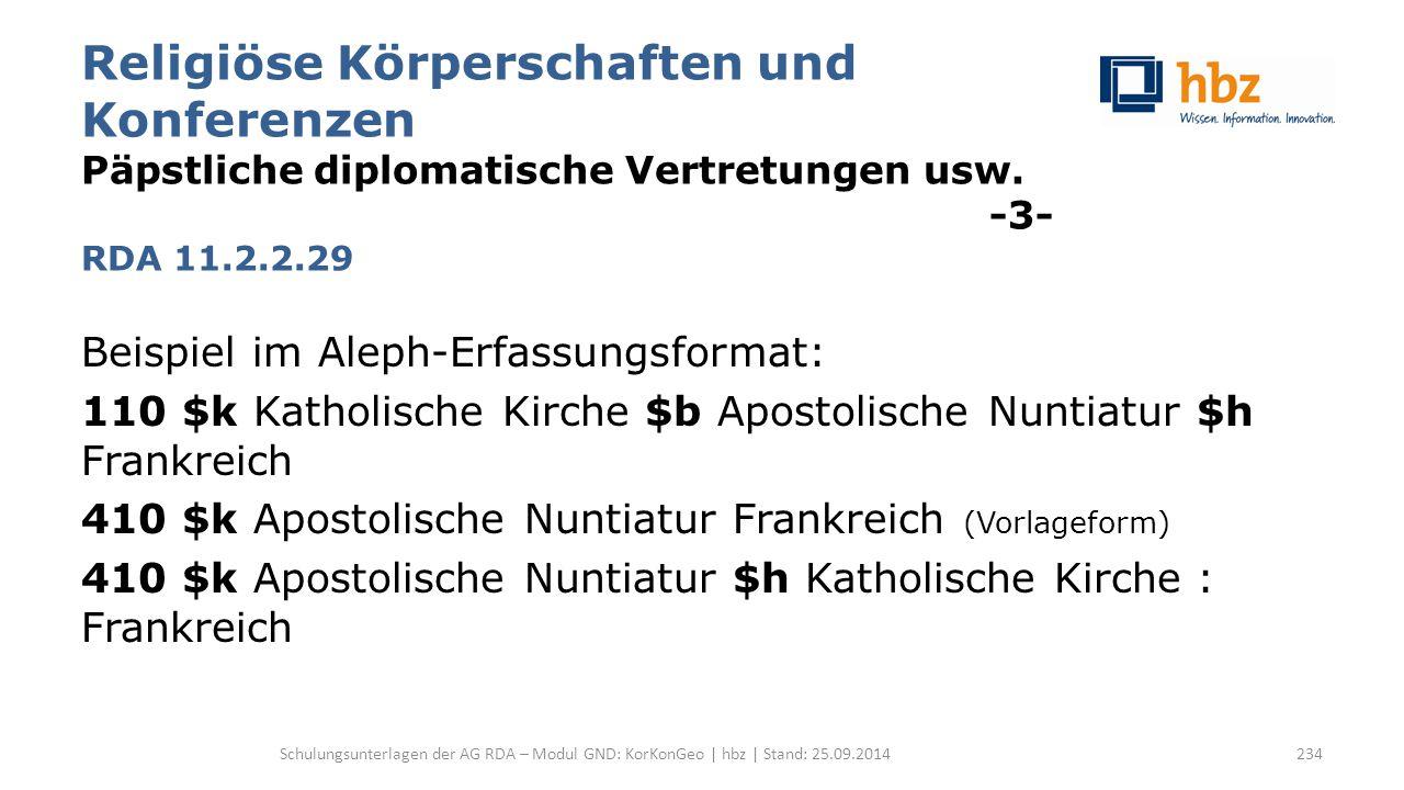 Religiöse Körperschaften und Konferenzen Päpstliche diplomatische Vertretungen usw. -3- RDA 11.2.2.29 Beispiel im Aleph-Erfassungsformat: 110 $k Katho