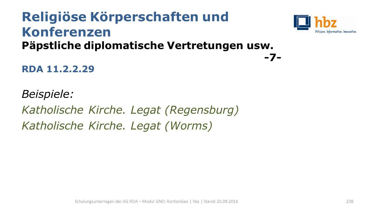 Religiöse Körperschaften und Konferenzen Päpstliche diplomatische Vertretungen usw. -7- RDA 11.2.2.29 Beispiele: Katholische Kirche. Legat (Regensburg