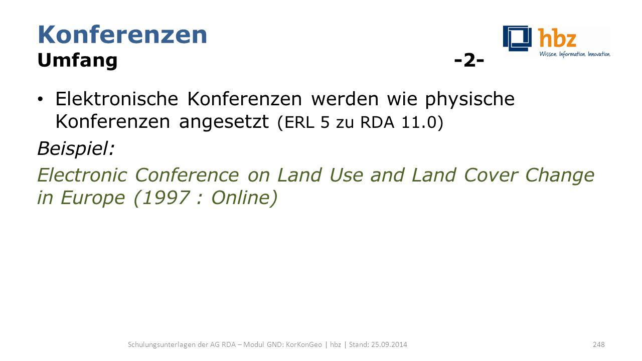 Konferenzen Umfang -2- Elektronische Konferenzen werden wie physische Konferenzen angesetzt (ERL 5 zu RDA 11.0) Beispiel: Electronic Conference on Land Use and Land Cover Change in Europe (1997 : Online) Schulungsunterlagen der AG RDA – Modul GND: KorKonGeo | hbz | Stand: 25.09.2014248