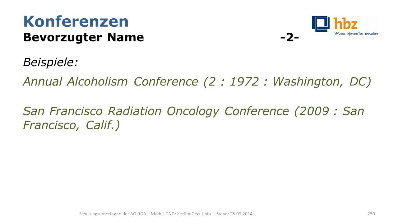 Konferenzen Bevorzugter Name -2- Beispiele: Annual Alcoholism Conference (2 : 1972 : Washington, DC) San Francisco Radiation Oncology Conference (2009 : San Francisco, Calif.) Schulungsunterlagen der AG RDA – Modul GND: KorKonGeo | hbz | Stand: 25.09.2014250