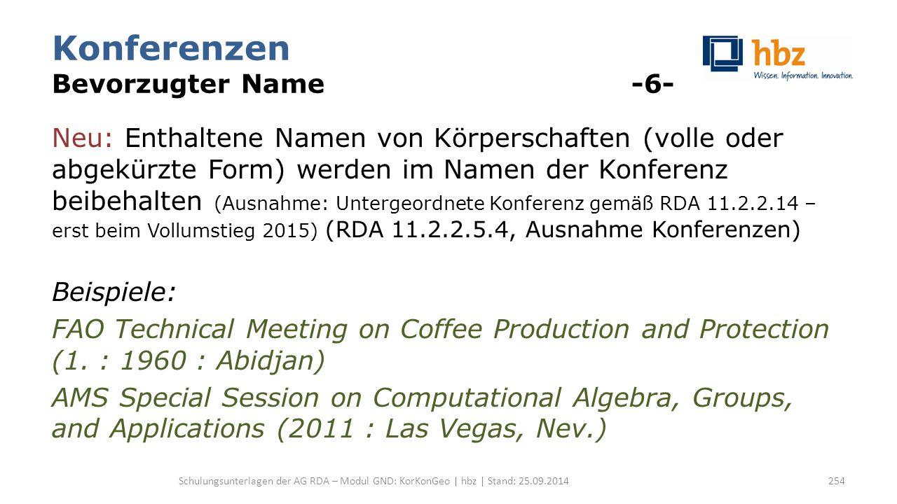 Konferenzen Bevorzugter Name -6- Neu: Enthaltene Namen von Körperschaften (volle oder abgekürzte Form) werden im Namen der Konferenz beibehalten (Ausnahme: Untergeordnete Konferenz gemäß RDA 11.2.2.14 – erst beim Vollumstieg 2015) (RDA 11.2.2.5.4, Ausnahme Konferenzen) Beispiele: FAO Technical Meeting on Coffee Production and Protection (1.
