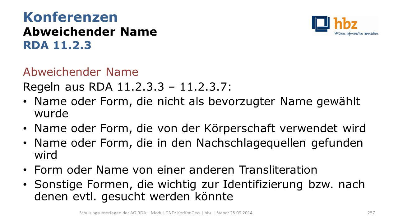 Konferenzen Abweichender Name RDA 11.2.3 Abweichender Name Regeln aus RDA 11.2.3.3 – 11.2.3.7: Name oder Form, die nicht als bevorzugter Name gewählt wurde Name oder Form, die von der Körperschaft verwendet wird Name oder Form, die in den Nachschlagequellen gefunden wird Form oder Name von einer anderen Transliteration Sonstige Formen, die wichtig zur Identifizierung bzw.