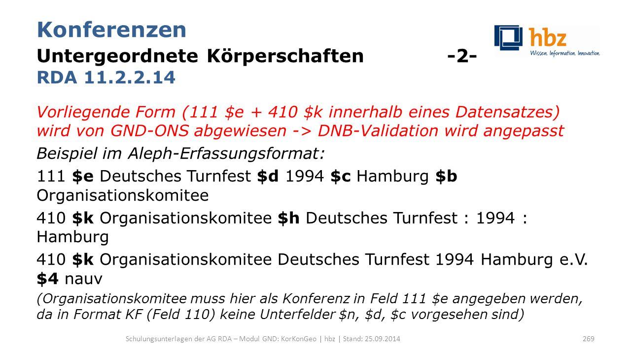 Konferenzen Untergeordnete Körperschaften -2- RDA 11.2.2.14 Vorliegende Form (111 $e + 410 $k innerhalb eines Datensatzes) wird von GND-ONS abgewiesen -> DNB-Validation wird angepasst Beispiel im Aleph-Erfassungsformat: 111 $e Deutsches Turnfest $d 1994 $c Hamburg $b Organisationskomitee 410 $k Organisationskomitee $h Deutsches Turnfest : 1994 : Hamburg 410 $k Organisationskomitee Deutsches Turnfest 1994 Hamburg e.V.