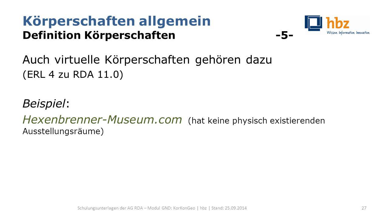 Körperschaften allgemein Definition Körperschaften -5- Auch virtuelle Körperschaften gehören dazu (ERL 4 zu RDA 11.0) Beispiel: Hexenbrenner-Museum.com (hat keine physisch existierenden Ausstellungsräume) Schulungsunterlagen der AG RDA – Modul GND: KorKonGeo | hbz | Stand: 25.09.201427