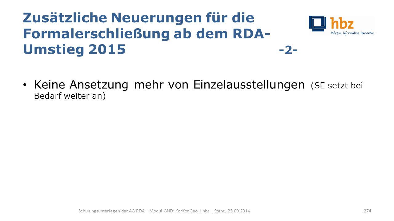 Zusätzliche Neuerungen für die Formalerschließung ab dem RDA- Umstieg 2015 -2- Keine Ansetzung mehr von Einzelausstellungen (SE setzt bei Bedarf weiter an) Schulungsunterlagen der AG RDA – Modul GND: KorKonGeo | hbz | Stand: 25.09.2014274