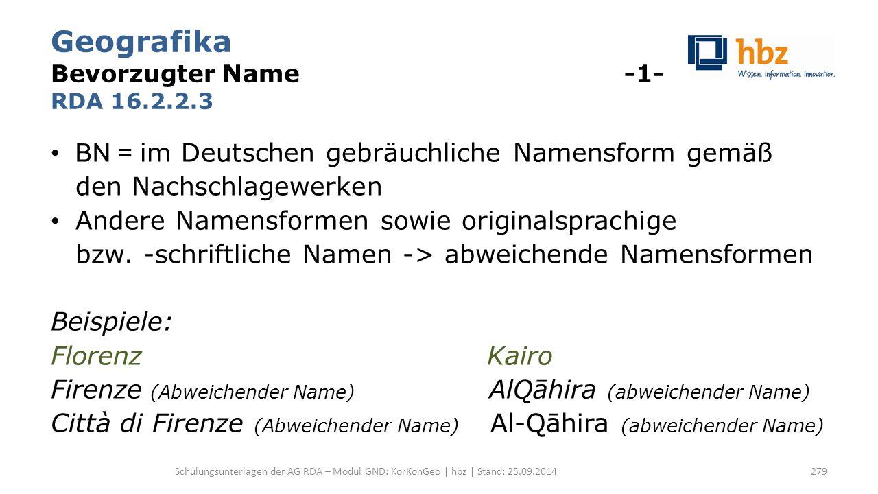 Geografika Bevorzugter Name -1- RDA 16.2.2.3 BN = im Deutschen gebräuchliche Namensform gemäß den Nachschlagewerken Andere Namensformen sowie original