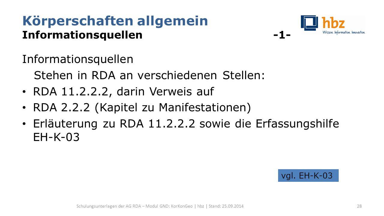Körperschaften allgemein Informationsquellen -1- Informationsquellen Stehen in RDA an verschiedenen Stellen: RDA 11.2.2.2, darin Verweis auf RDA 2.2.2 (Kapitel zu Manifestationen) Erläuterung zu RDA 11.2.2.2 sowie die Erfassungshilfe EH-K-03 Schulungsunterlagen der AG RDA – Modul GND: KorKonGeo | hbz | Stand: 25.09.2014 vgl.