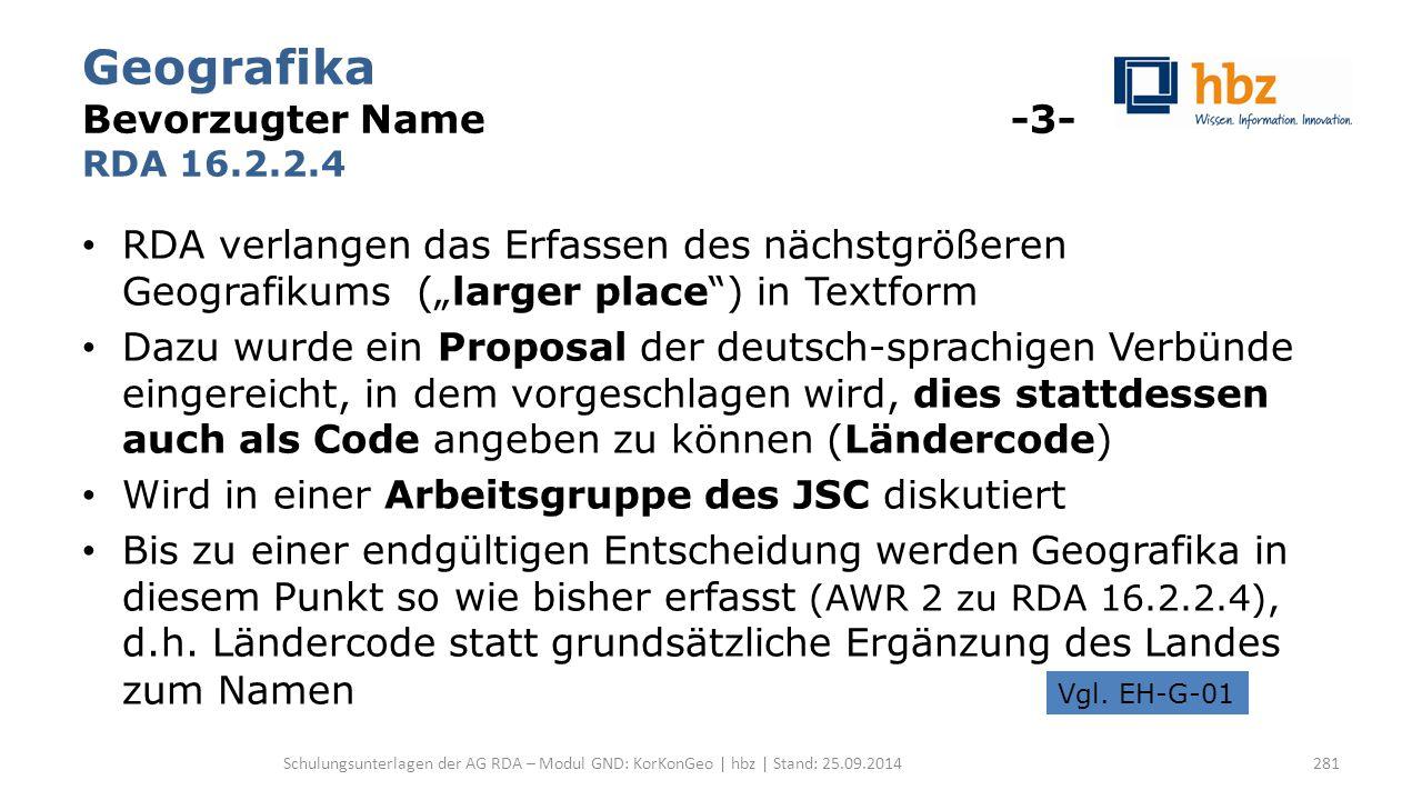 """Geografika Bevorzugter Name -3- RDA 16.2.2.4 RDA verlangen das Erfassen des nächstgrößeren Geografikums (""""larger place ) in Textform Dazu wurde ein Proposal der deutsch-sprachigen Verbünde eingereicht, in dem vorgeschlagen wird, dies stattdessen auch als Code angeben zu können (Ländercode) Wird in einer Arbeitsgruppe des JSC diskutiert Bis zu einer endgültigen Entscheidung werden Geografika in diesem Punkt so wie bisher erfasst (AWR 2 zu RDA 16.2.2.4), d.h."""