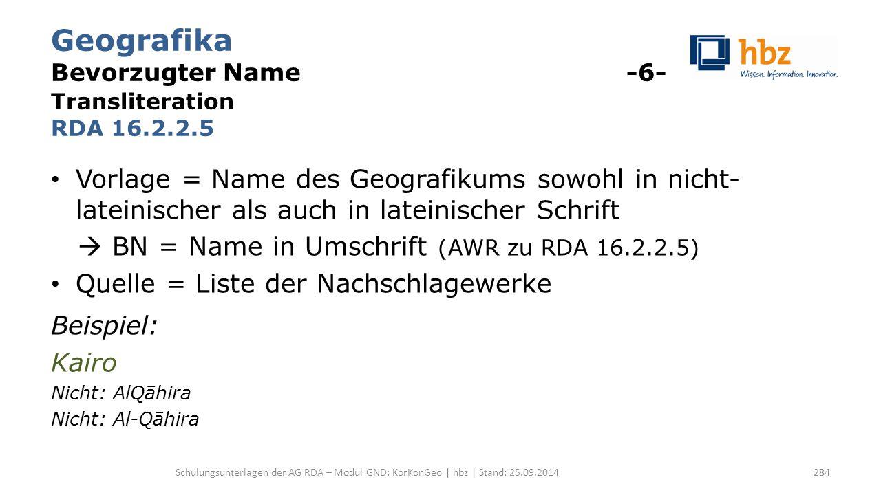 Geografika Bevorzugter Name -6- Transliteration RDA 16.2.2.5 Vorlage = Name des Geografikums sowohl in nicht- lateinischer als auch in lateinischer Schrift  BN = Name in Umschrift (AWR zu RDA 16.2.2.5) Quelle = Liste der Nachschlagewerke Beispiel: Kairo Nicht: AlQāhira Nicht: Al-Qāhira Schulungsunterlagen der AG RDA – Modul GND: KorKonGeo | hbz | Stand: 25.09.2014284