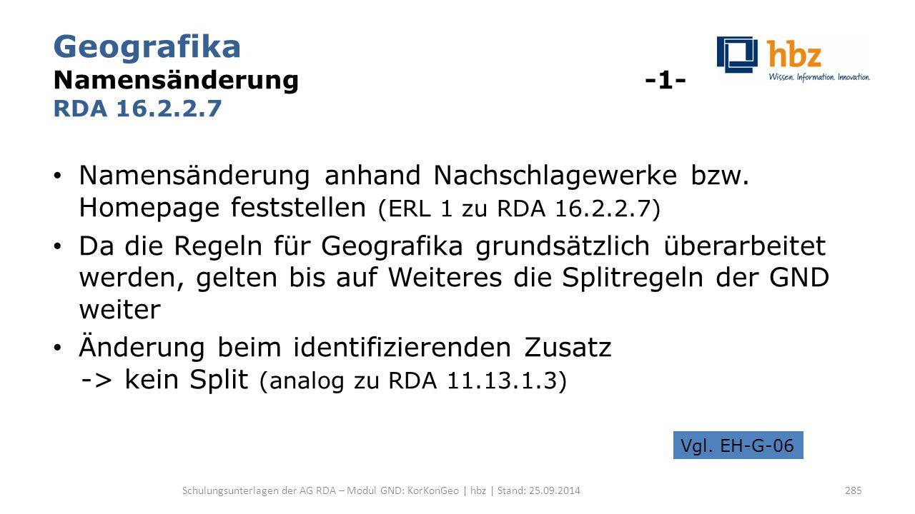 Geografika Namensänderung -1- RDA 16.2.2.7 Namensänderung anhand Nachschlagewerke bzw. Homepage feststellen (ERL 1 zu RDA 16.2.2.7) Da die Regeln für