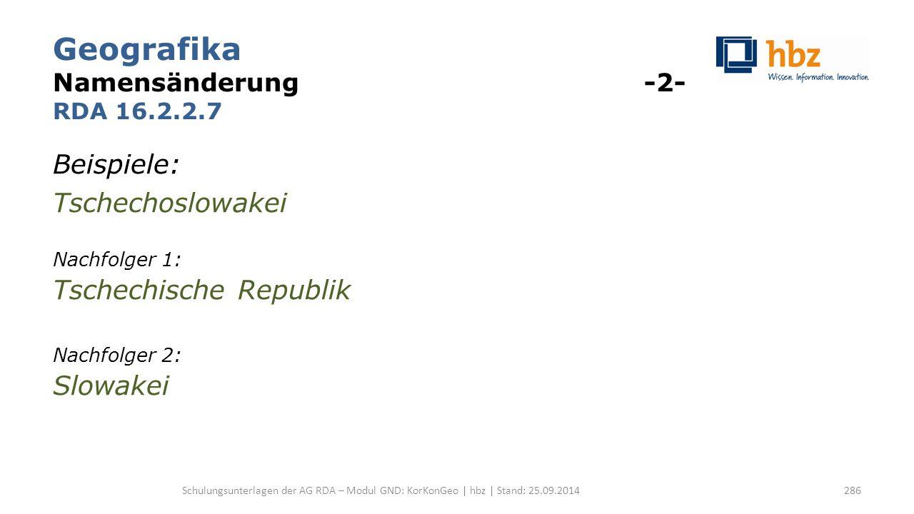 Geografika Namensänderung -2- RDA 16.2.2.7 Beispiele: Tschechoslowakei Nachfolger 1: Tschechische Republik Nachfolger 2: Slowakei Schulungsunterlagen der AG RDA – Modul GND: KorKonGeo | hbz | Stand: 25.09.2014286