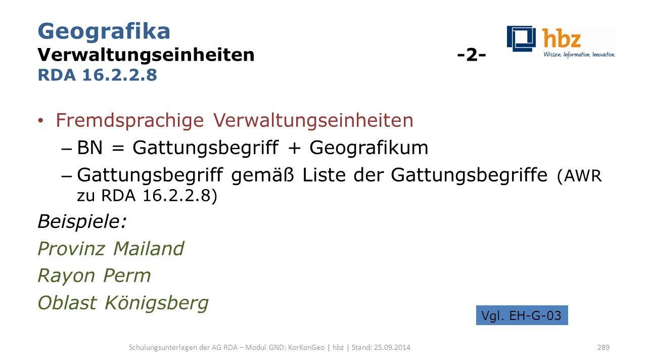 Geografika Verwaltungseinheiten -2- RDA 16.2.2.8 Fremdsprachige Verwaltungseinheiten – BN = Gattungsbegriff + Geografikum – Gattungsbegriff gemäß List