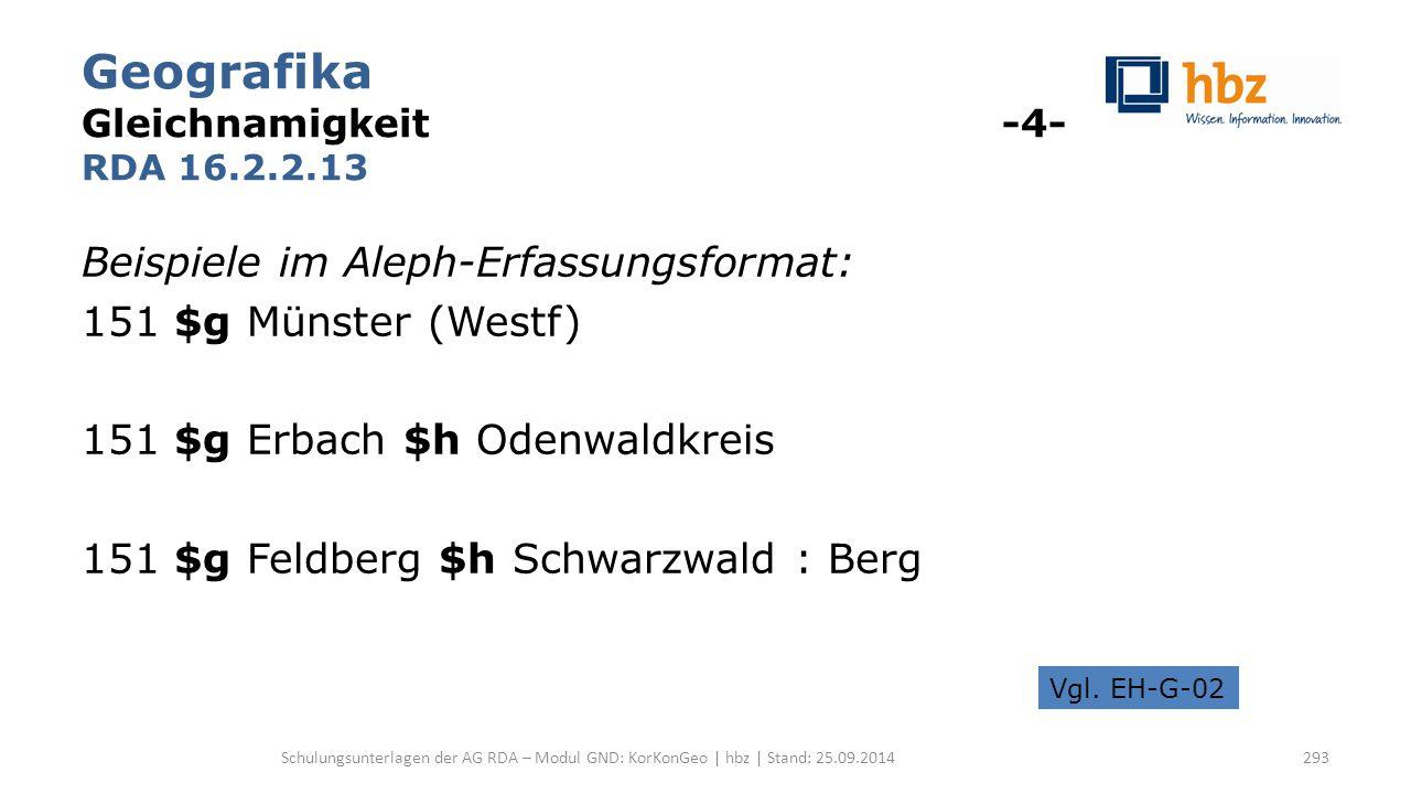 Geografika Gleichnamigkeit -4- RDA 16.2.2.13 Beispiele im Aleph-Erfassungsformat: 151 $g Münster (Westf) 151 $g Erbach $h Odenwaldkreis 151 $g Feldber