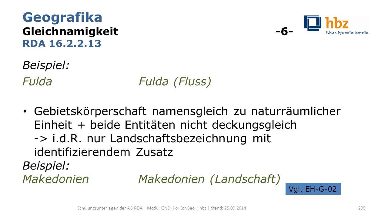 Geografika Gleichnamigkeit -6- RDA 16.2.2.13 Beispiel: Fulda Fulda (Fluss) Gebietskörperschaft namensgleich zu naturräumlicher Einheit + beide Entitäten nicht deckungsgleich -> i.d.R.