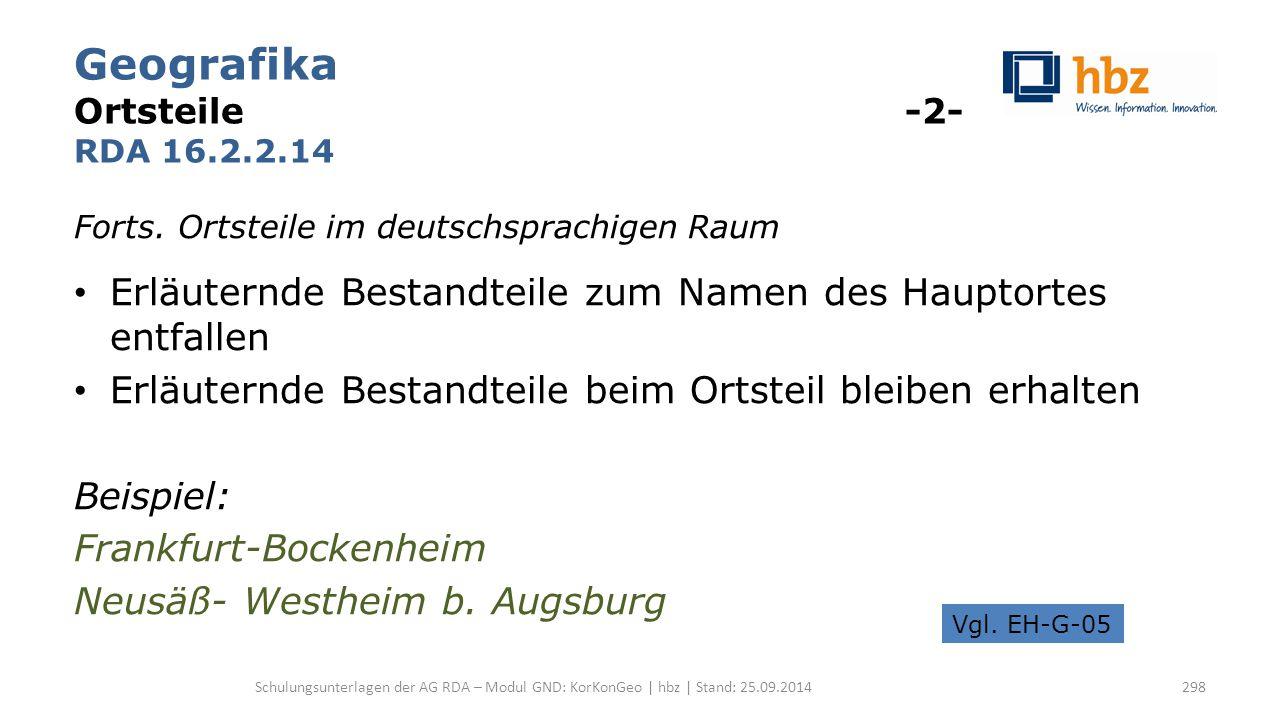 Geografika Ortsteile -2- RDA 16.2.2.14 Forts. Ortsteile im deutschsprachigen Raum Erläuternde Bestandteile zum Namen des Hauptortes entfallen Erläuter