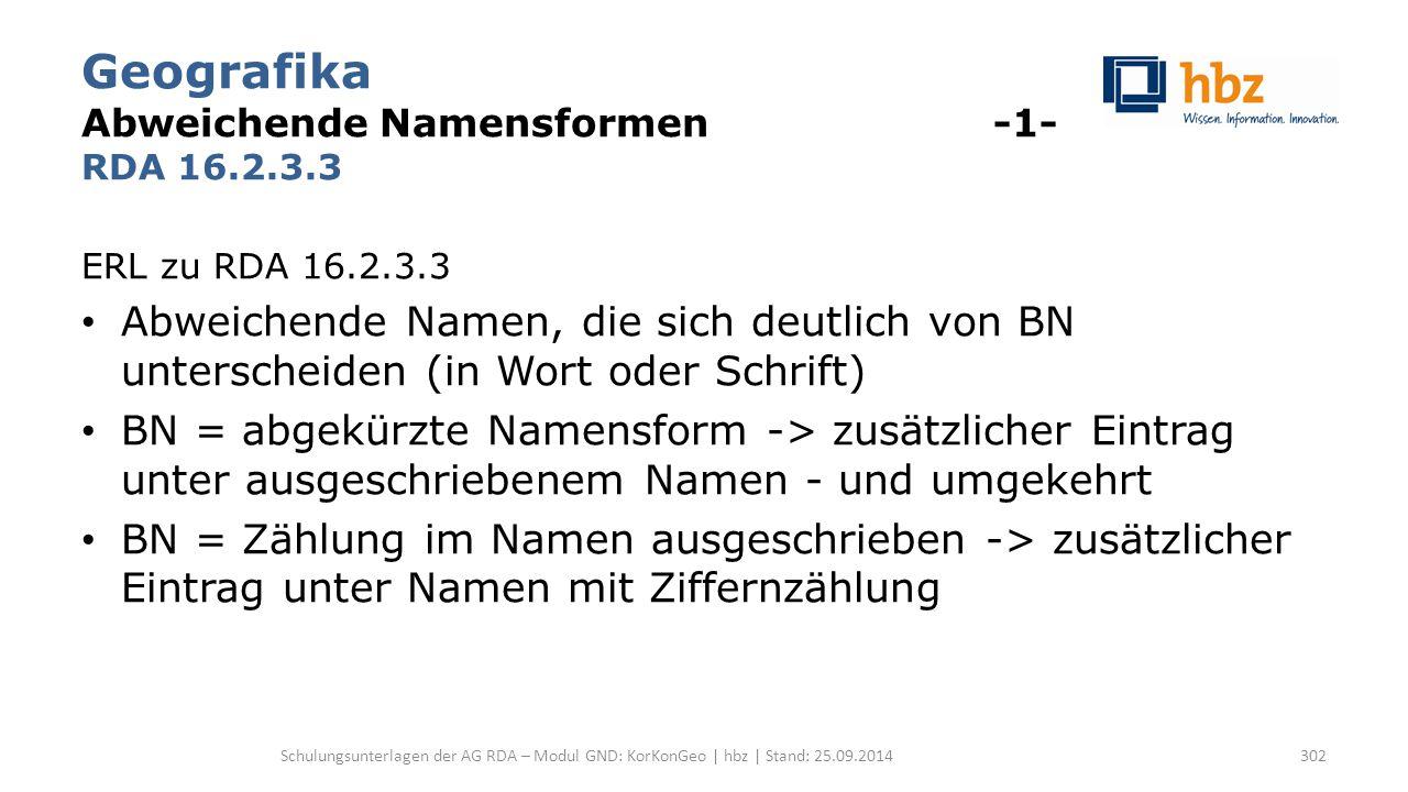 Geografika Abweichende Namensformen -1- RDA 16.2.3.3 ERL zu RDA 16.2.3.3 Abweichende Namen, die sich deutlich von BN unterscheiden (in Wort oder Schrift) BN = abgekürzte Namensform -> zusätzlicher Eintrag unter ausgeschriebenem Namen - und umgekehrt BN = Zählung im Namen ausgeschrieben -> zusätzlicher Eintrag unter Namen mit Ziffernzählung Schulungsunterlagen der AG RDA – Modul GND: KorKonGeo | hbz | Stand: 25.09.2014302