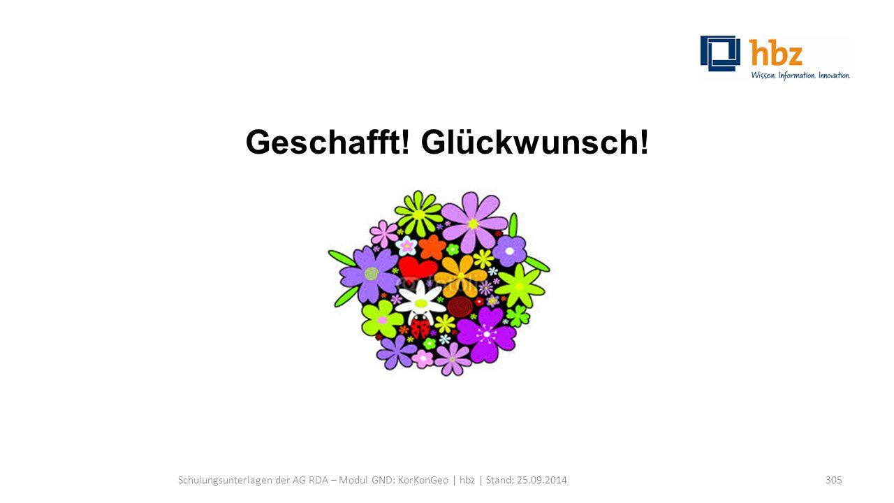Geschafft! Glückwunsch! Schulungsunterlagen der AG RDA – Modul GND: KorKonGeo | hbz | Stand: 25.09.2014305