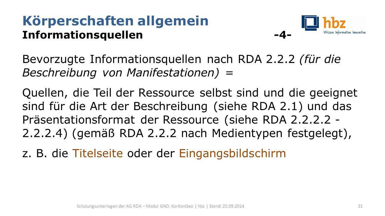Körperschaften allgemein Informationsquellen -4- Bevorzugte Informationsquellen nach RDA 2.2.2 (für die Beschreibung von Manifestationen) = Quellen, die Teil der Ressource selbst sind und die geeignet sind für die Art der Beschreibung (siehe RDA 2.1) und das Präsentationsformat der Ressource (siehe RDA 2.2.2.2 - 2.2.2.4) (gemäß RDA 2.2.2 nach Medientypen festgelegt), z.