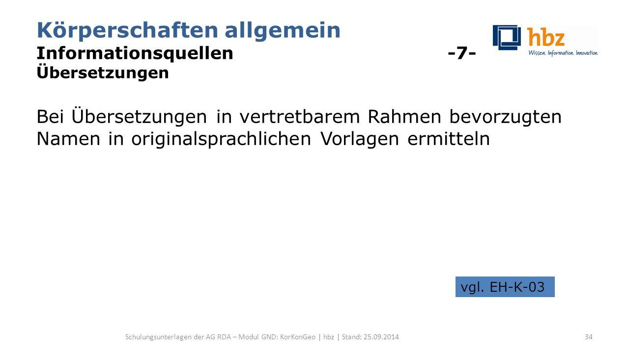 Körperschaften allgemein Informationsquellen -7- Übersetzungen Bei Übersetzungen in vertretbarem Rahmen bevorzugten Namen in originalsprachlichen Vorlagen ermitteln Schulungsunterlagen der AG RDA – Modul GND: KorKonGeo | hbz | Stand: 25.09.2014 vgl.