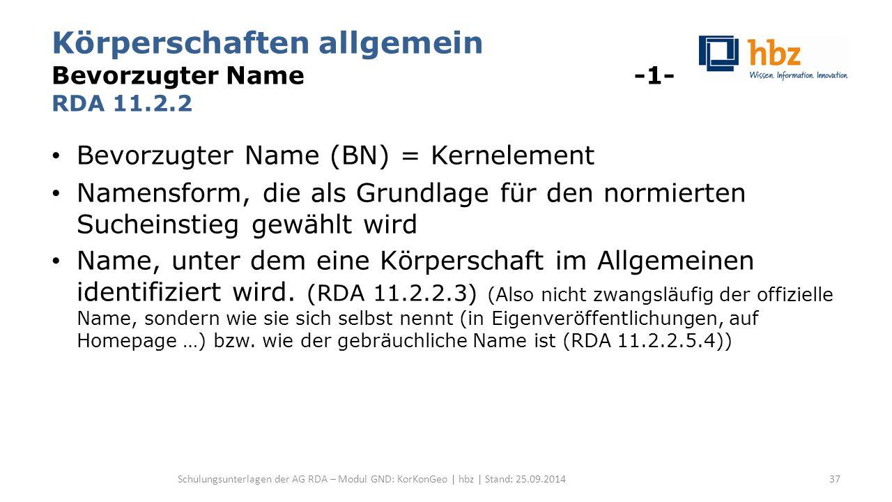 Körperschaften allgemein Bevorzugter Name -1- RDA 11.2.2 Bevorzugter Name (BN) = Kernelement Namensform, die als Grundlage für den normierten Sucheinstieg gewählt wird Name, unter dem eine Körperschaft im Allgemeinen identifiziert wird.