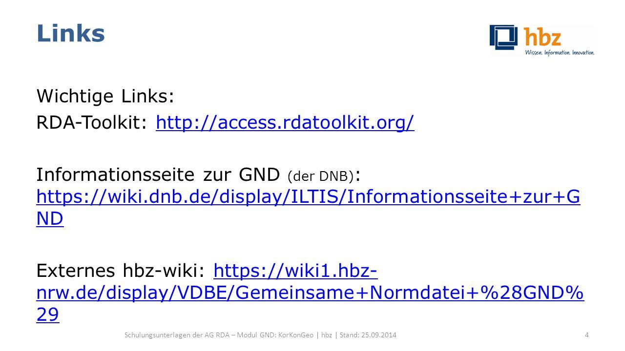 Links Wichtige Links: RDA-Toolkit: http://access.rdatoolkit.org/http://access.rdatoolkit.org/ Informationsseite zur GND (der DNB) : https://wiki.dnb.de/display/ILTIS/Informationsseite+zur+G ND https://wiki.dnb.de/display/ILTIS/Informationsseite+zur+G ND Externes hbz-wiki: https://wiki1.hbz- nrw.de/display/VDBE/Gemeinsame+Normdatei+%28GND% 29https://wiki1.hbz- nrw.de/display/VDBE/Gemeinsame+Normdatei+%28GND% 29 Schulungsunterlagen der AG RDA – Modul GND: KorKonGeo | hbz | Stand: 25.09.20144