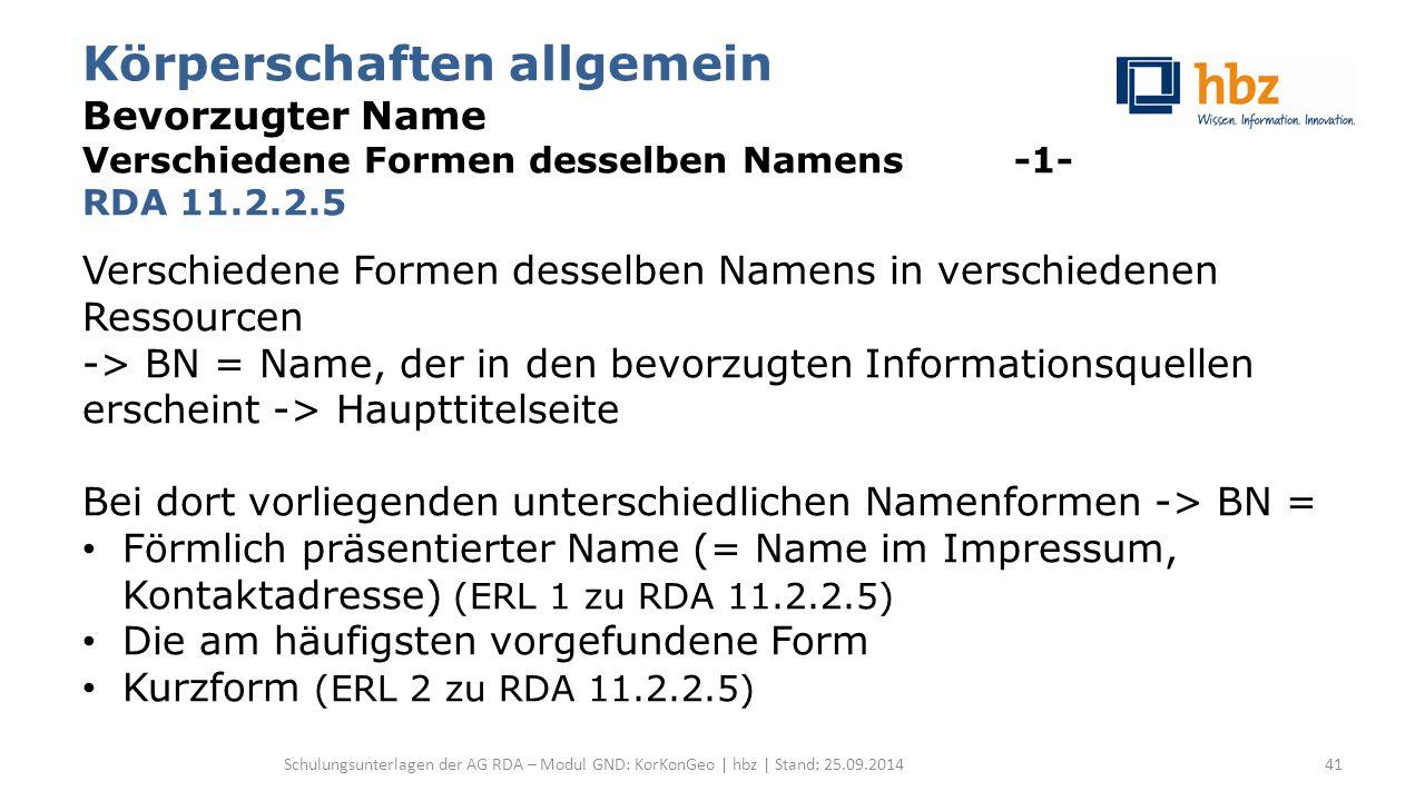 Körperschaften allgemein Bevorzugter Name Verschiedene Formen desselben Namens -1- RDA 11.2.2.5 Verschiedene Formen desselben Namens in verschiedenen Ressourcen -> BN = Name, der in den bevorzugten Informationsquellen erscheint -> Haupttitelseite Bei dort vorliegenden unterschiedlichen Namenformen -> BN = Förmlich präsentierter Name (= Name im Impressum, Kontaktadresse) (ERL 1 zu RDA 11.2.2.5) Die am häufigsten vorgefundene Form Kurzform (ERL 2 zu RDA 11.2.2.5) Schulungsunterlagen der AG RDA – Modul GND: KorKonGeo | hbz | Stand: 25.09.201441