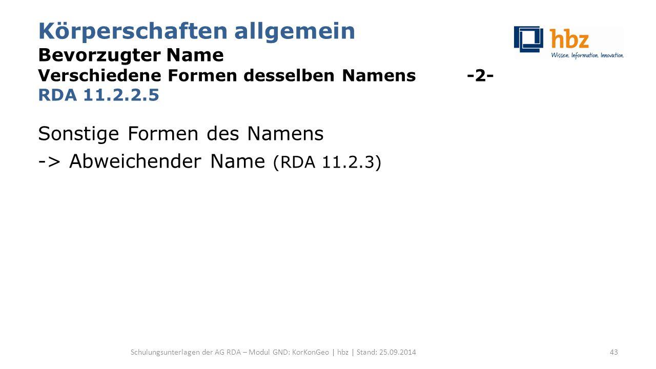 Körperschaften allgemein Bevorzugter Name Verschiedene Formen desselben Namens -2- RDA 11.2.2.5 Sonstige Formen des Namens -> Abweichender Name (RDA 11.2.3) Schulungsunterlagen der AG RDA – Modul GND: KorKonGeo | hbz | Stand: 25.09.201443