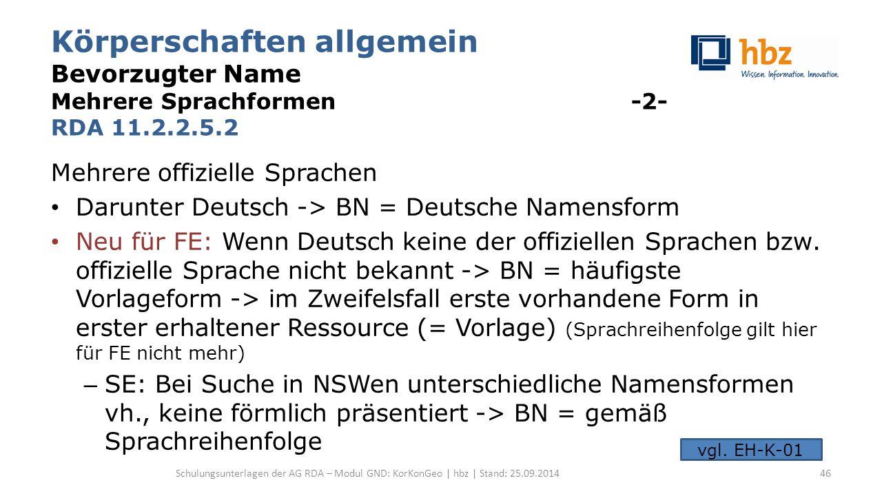Körperschaften allgemein Bevorzugter Name Mehrere Sprachformen -2- RDA 11.2.2.5.2 Mehrere offizielle Sprachen Darunter Deutsch -> BN = Deutsche Namensform Neu für FE: Wenn Deutsch keine der offiziellen Sprachen bzw.