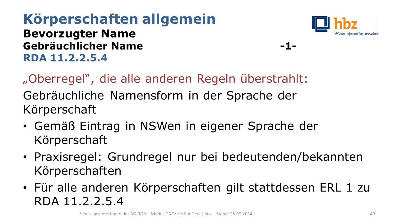 """Körperschaften allgemein Bevorzugter Name Gebräuchlicher Name -1- RDA 11.2.2.5.4 """"Oberregel"""", die alle anderen Regeln überstrahlt: Gebräuchliche Namen"""