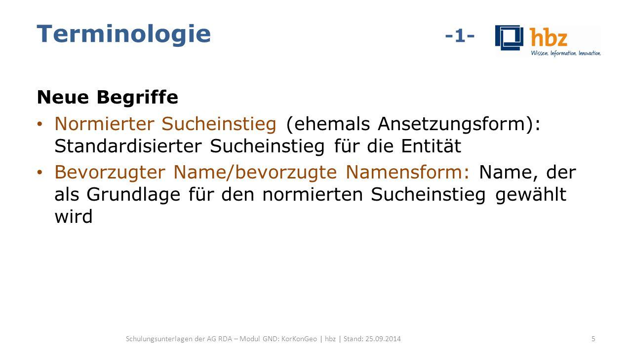 Terminologie -1- Neue Begriffe Normierter Sucheinstieg (ehemals Ansetzungsform): Standardisierter Sucheinstieg für die Entität Bevorzugter Name/bevorzugte Namensform: Name, der als Grundlage für den normierten Sucheinstieg gewählt wird Schulungsunterlagen der AG RDA – Modul GND: KorKonGeo | hbz | Stand: 25.09.20145