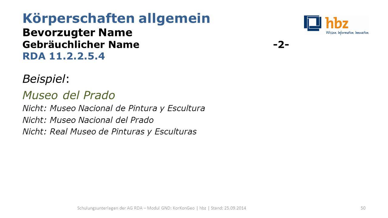 Körperschaften allgemein Bevorzugter Name Gebräuchlicher Name -2- RDA 11.2.2.5.4 Beispiel: Museo del Prado Nicht: Museo Nacional de Pintura y Escultur