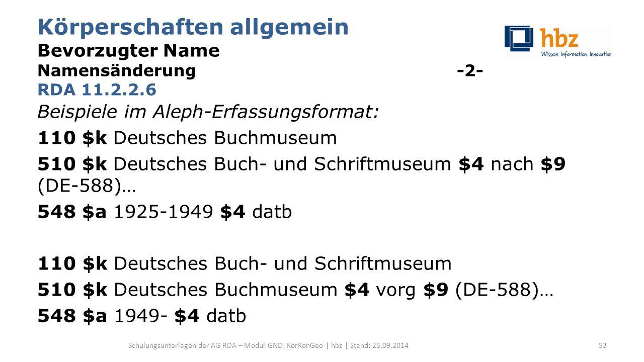 Körperschaften allgemein Bevorzugter Name Namensänderung -2- RDA 11.2.2.6 Beispiele im Aleph-Erfassungsformat: 110 $k Deutsches Buchmuseum 510 $k Deutsches Buch- und Schriftmuseum $4 nach $9 (DE-588)… 548 $a 1925-1949 $4 datb 110 $k Deutsches Buch- und Schriftmuseum 510 $k Deutsches Buchmuseum $4 vorg $9 (DE-588)… 548 $a 1949- $4 datb Schulungsunterlagen der AG RDA – Modul GND: KorKonGeo | hbz | Stand: 25.09.201453
