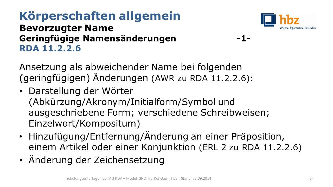 Körperschaften allgemein Bevorzugter Name Geringfügige Namensänderungen -1- RDA 11.2.2.6 Ansetzung als abweichender Name bei folgenden (geringfügigen) Änderungen (AWR zu RDA 11.2.2.6): Darstellung der Wörter (Abkürzung/Akronym/Initialform/Symbol und ausgeschriebene Form; verschiedene Schreibweisen; Einzelwort/Kompositum) Hinzufügung/Entfernung/Änderung an einer Präposition, einem Artikel oder einer Konjunktion (ERL 2 zu RDA 11.2.2.6) Änderung der Zeichensetzung Schulungsunterlagen der AG RDA – Modul GND: KorKonGeo | hbz | Stand: 25.09.201454