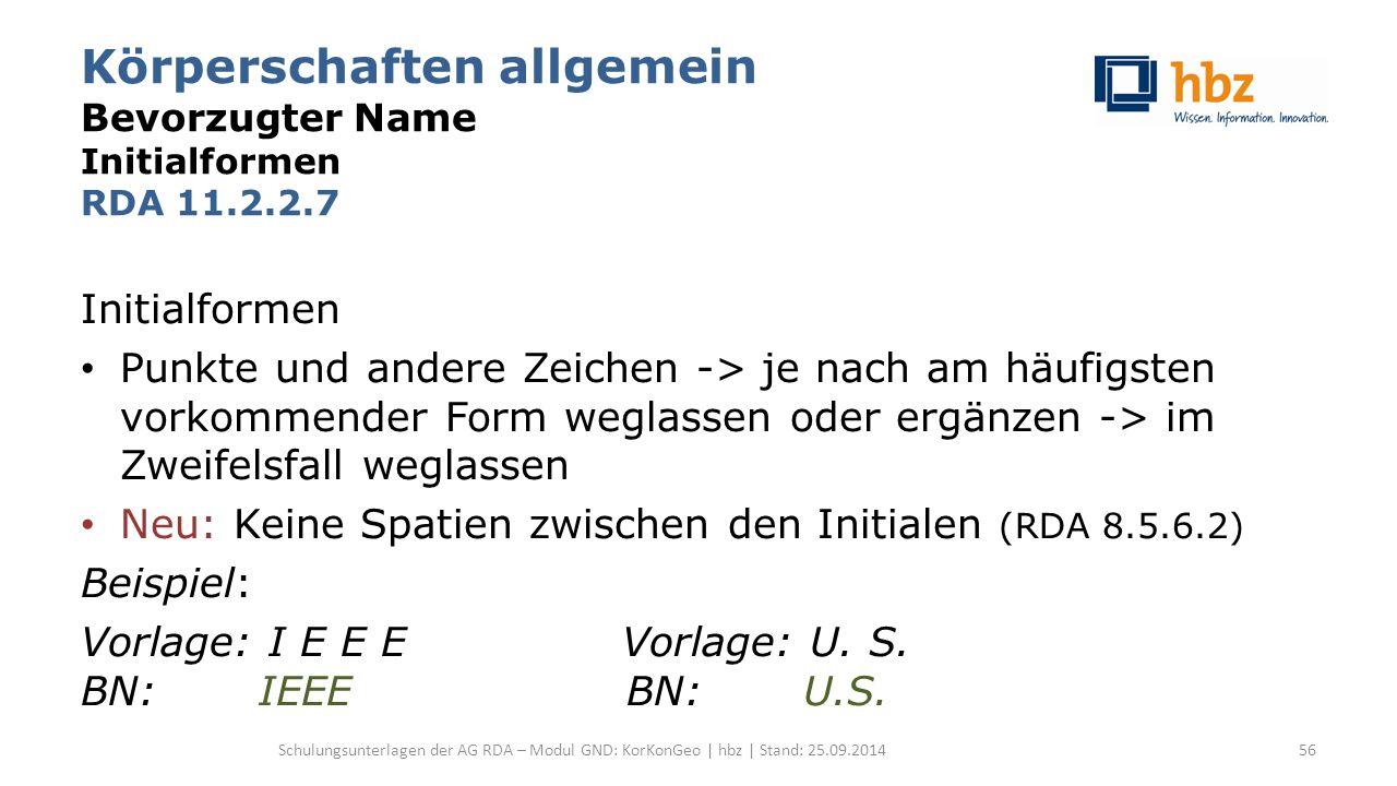 Körperschaften allgemein Bevorzugter Name Initialformen RDA 11.2.2.7 Initialformen Punkte und andere Zeichen -> je nach am häufigsten vorkommender Form weglassen oder ergänzen -> im Zweifelsfall weglassen Neu: Keine Spatien zwischen den Initialen (RDA 8.5.6.2) Beispiel: Vorlage: I E E E Vorlage: U.