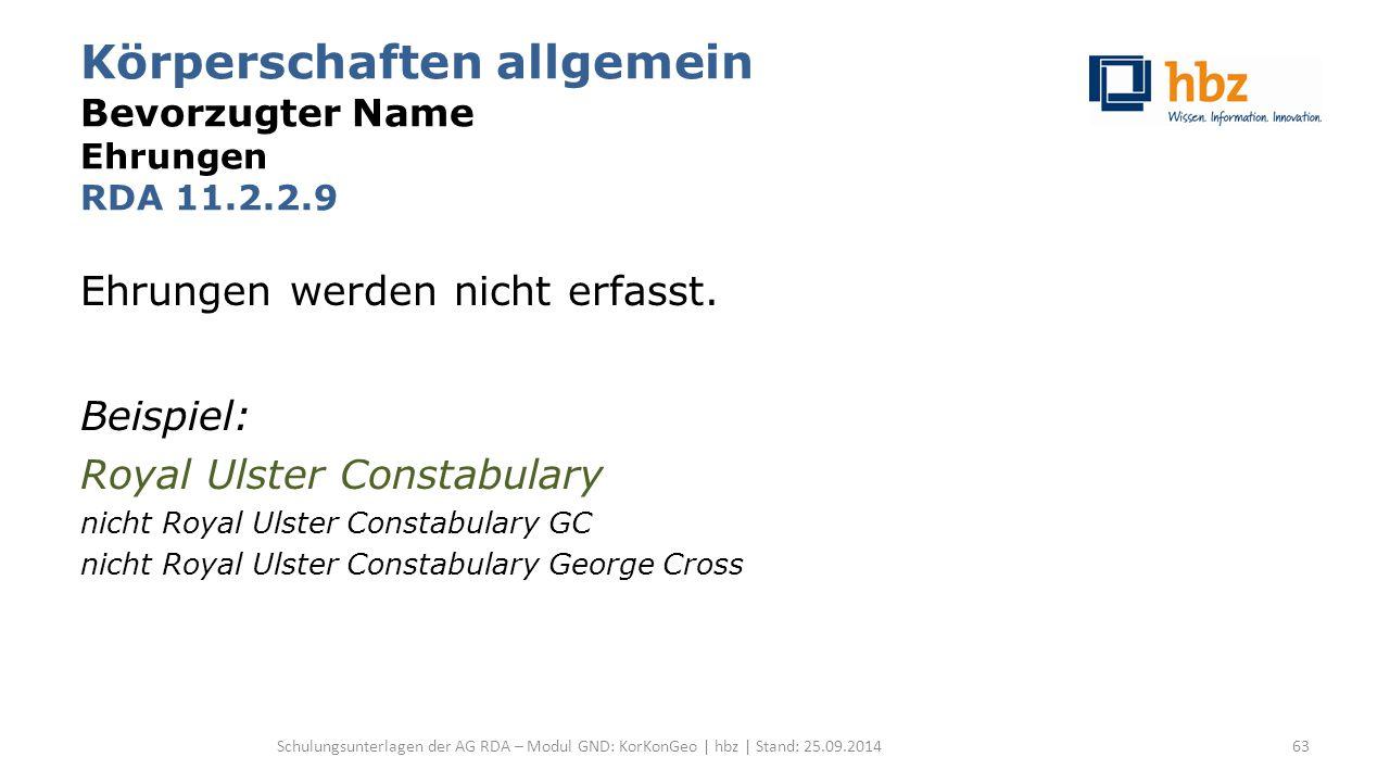 Körperschaften allgemein Bevorzugter Name Ehrungen RDA 11.2.2.9 Ehrungen werden nicht erfasst. Beispiel: Royal Ulster Constabulary nicht Royal Ulster