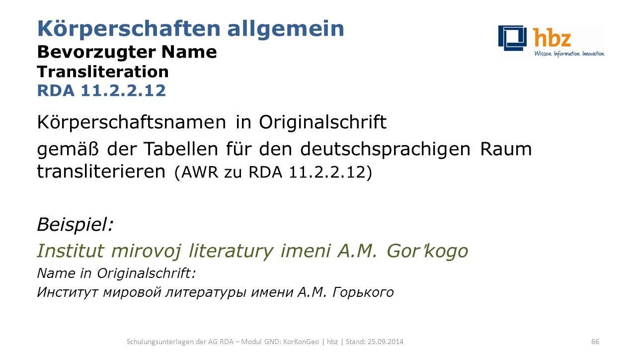 Körperschaften allgemein Bevorzugter Name Transliteration RDA 11.2.2.12 Körperschaftsnamen in Originalschrift gemäß der Tabellen für den deutschsprachigen Raum transliterieren (AWR zu RDA 11.2.2.12) Beispiel: Institut mirovoj literatury imeni A.M.