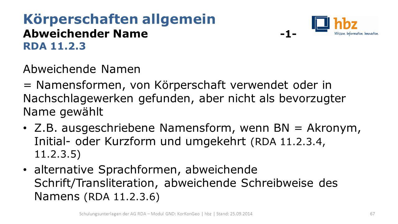 Körperschaften allgemein Abweichender Name -1- RDA 11.2.3 Abweichende Namen = Namensformen, von Körperschaft verwendet oder in Nachschlagewerken gefunden, aber nicht als bevorzugter Name gewählt Z.B.