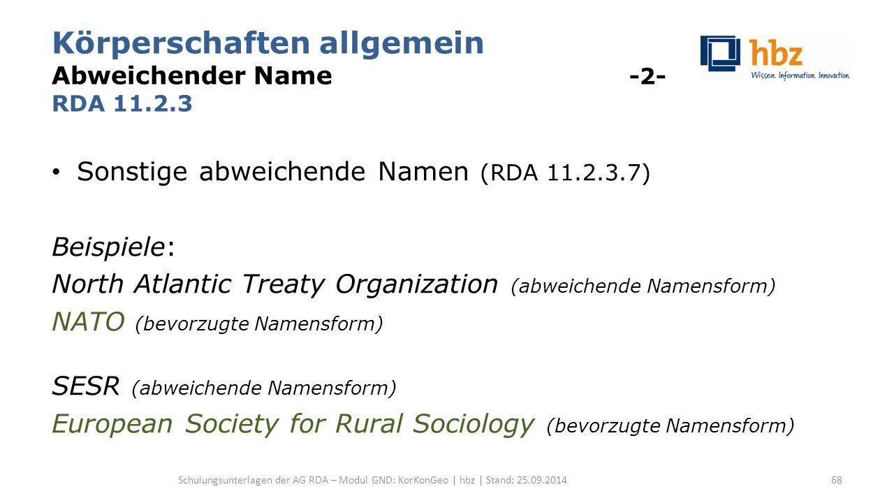 Körperschaften allgemein Abweichender Name -2- RDA 11.2.3 Sonstige abweichende Namen (RDA 11.2.3.7) Beispiele: North Atlantic Treaty Organization (abweichende Namensform) NATO (bevorzugte Namensform) SESR (abweichende Namensform) European Society for Rural Sociology (bevorzugte Namensform) Schulungsunterlagen der AG RDA – Modul GND: KorKonGeo | hbz | Stand: 25.09.201468