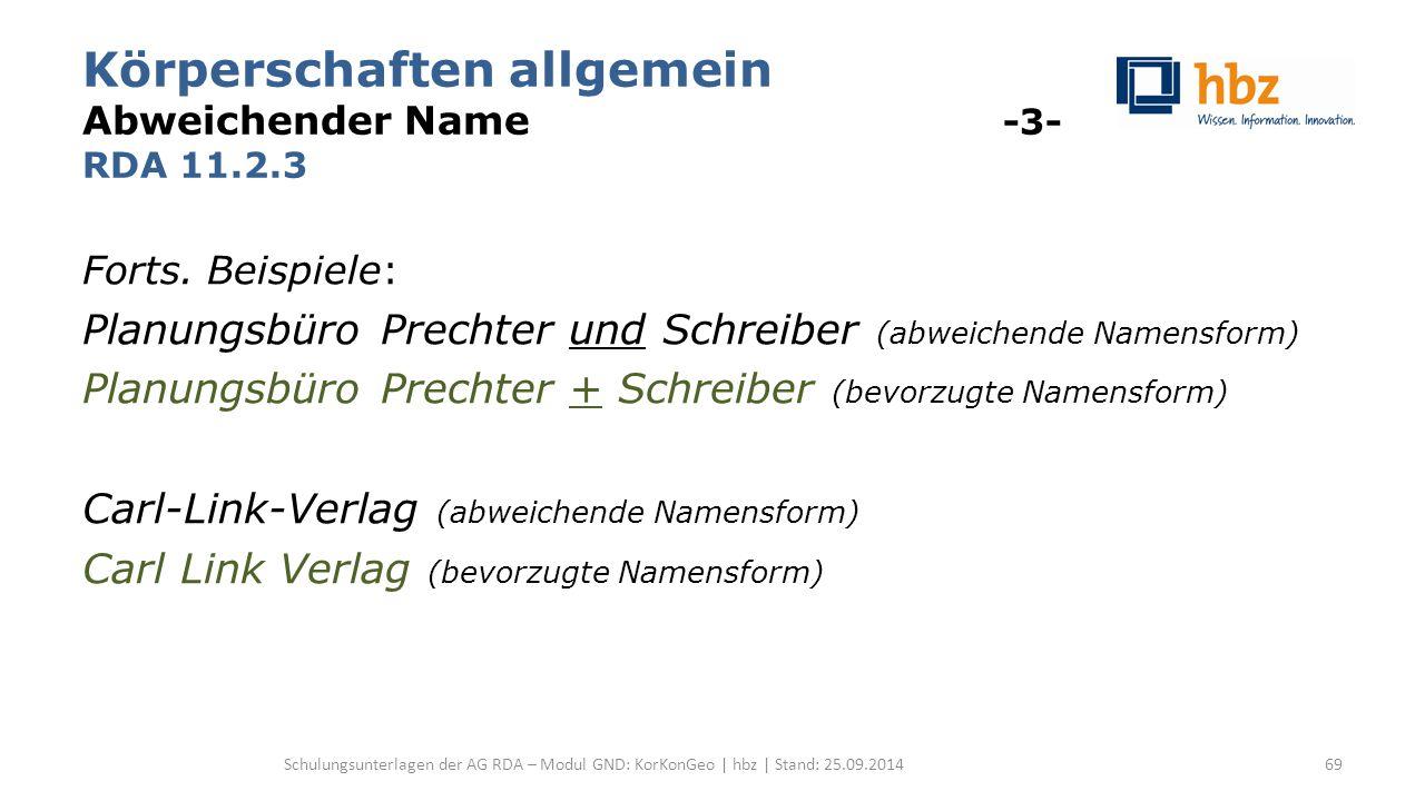 Körperschaften allgemein Abweichender Name -3- RDA 11.2.3 Forts. Beispiele: Planungsbüro Prechter und Schreiber (abweichende Namensform) Planungsbüro
